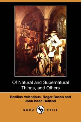 Of Natural and Supernatural Things, of the First Tincture, Root, and Spirit of Metals and Minerals, of the Medicine or Tincture of Antimony and a Work