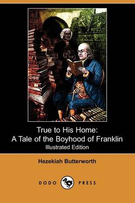 True to His Home: A Tale of the Boyhood of Franklin (Illustrated Edition) (Dodo Press)