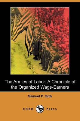 The Armies of Labor: A Chronicle of the Organized Wage-Earners (Dodo Press)