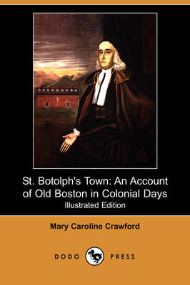 St. Botolph's Town: An Account of Old Boston in Colonial Days (Illustrated Edition) (Dodo Press)