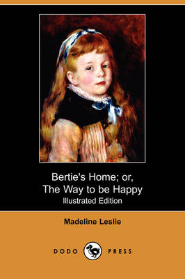 Bertie's Home; Or, the Way to Be Happy (Illustrated Edition) (Dodo Press)
