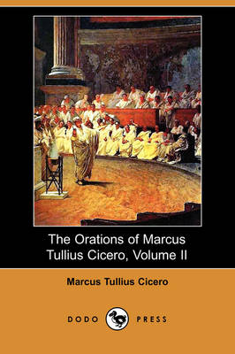 The Orations of Marcus Tullius Cicero, Volume II (Dodo Press)