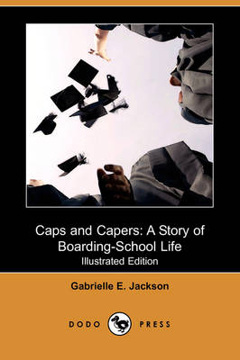 Caps and Capers: A Story of Boarding-School Life (Illustrated Edition) (Dodo Press)