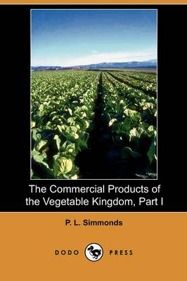 The Commercial Products of the Vegetable Kingdom, Part I (Dodo Press)