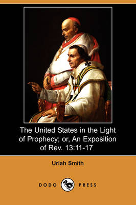 The United States in the Light of Prophecy; Or, an Exposition of REV. 13: 11-17 (Dodo Press)
