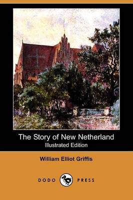 The Story of New Netherland (Illustrated Edition) (Dodo Press)