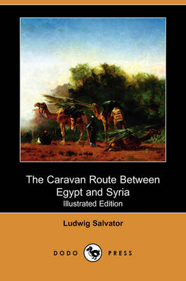 The Caravan Route Between Egypt and Syria (Illustrated Edition) (Dodo Press)