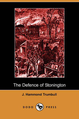 The Defence of Stonington (Connecticut) Against a British Squadron, August 9th to 12th, 1814 (Dodo Press)