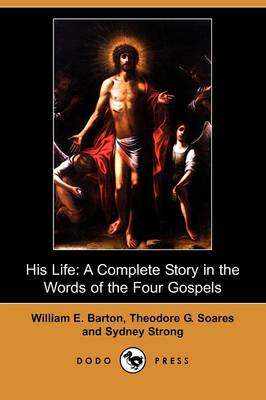 His Life: A Complete Story in the Words of the Four Gospels (Dodo Press)