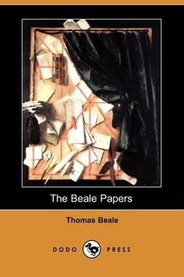The Beale Papers, Containing Authentic Statements Regarding the Treasure Buried in 1819 and 1821 Near Bufords, in Bedford County, Virginia (Dodo Press