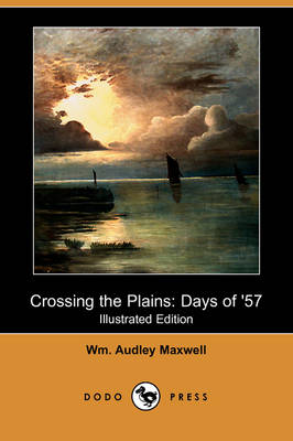 Crossing the Plains: Days of '57 (Illustrated Edition) (Dodo Press)