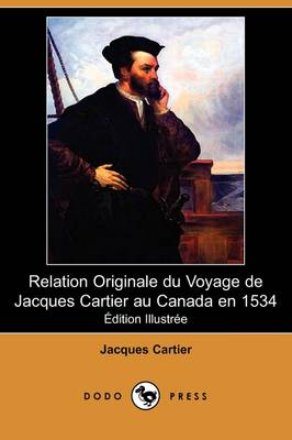 Relation Originale Du Voyage de Jacques Cartier Au Canada En 1534 (Edition Illustree) (Dodo Press)