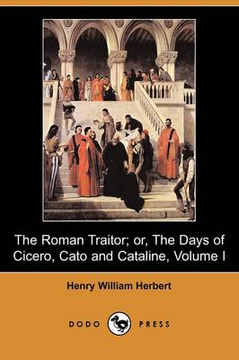 The Roman Traitor; Or, the Days of Cicero, Cato and Cataline: A True Tale of the Republic, Volume I (Dodo Press)