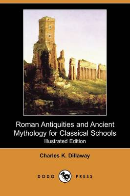 Roman Antiquities and Ancient Mythology for Classical Schools (Illustrated Edition) (Dodo Press)