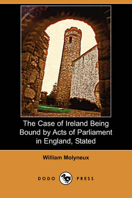 The Case of Ireland Being Bound by Acts of Parliament in England, Stated (Dodo Press)