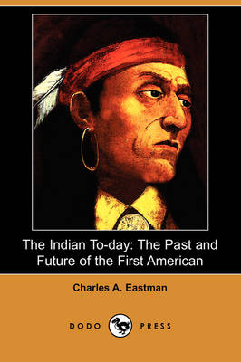 The Indian To-Day: The Past and Future of the First American (Dodo Press)