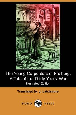 The Young Carpenters of Freiberg: A Tale of the Thirty Years' War (Illustrated Edition) (Dodo Press)