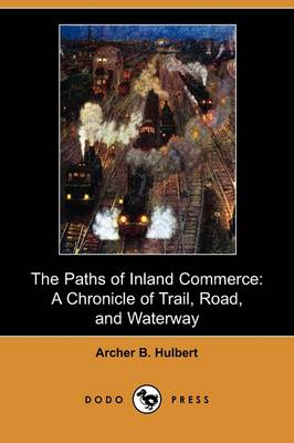 The Paths of Inland Commerce: A Chronicle of Trail, Road, and Waterway (Dodo Press)