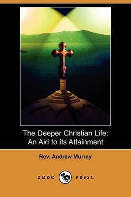 The Deeper Christian Life: An Aid to Its Attainment (Dodo Press)