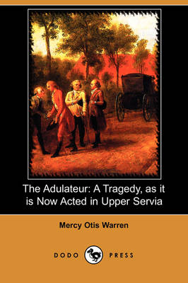 The Adulateur: A Tragedy, as It Is Now Acted in Upper Servia (Dodo Press)
