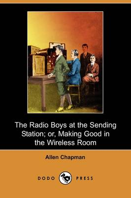 The Radio Boys at the Sending Station; Or, Making Good in the Wireless Room (Dodo Press)