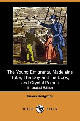The Young Emigrants, Madelaine Tube, the Boy and the Book, and Crystal Palace (Illustrated Edition) (Dodo Press)