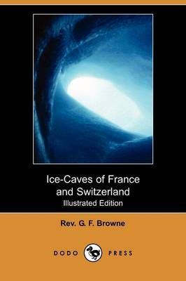 Ice-Caves of France and Switzerland (Illustrated Edition) (Dodo Press)