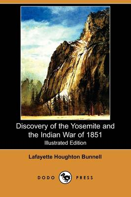 Discovery of the Yosemite, and the Indian War of 1851 Which Led to That Event (Illustrated Edition) (Dodo Press)