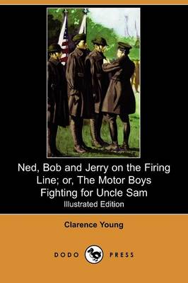 Ned, Bob and Jerry on the Firing Line; Or, the Motor Boys Fighting for Uncle Sam (Illustrated Edition) (Dodo Press)