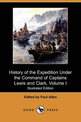 History of the Expedition Under the Command of Captains Lewis and Clark, to the Sources of the Missouri, Thence Across the Rocky Mountains and Down Th