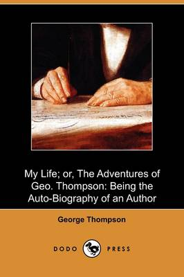 My Life; Or, the Adventures of Geo. Thompson: Being the Auto-Biography of an Author (Dodo Press)