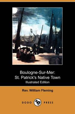 Boulogne-Sur-Mer: St. Patrick's Native Town (Illustrated Edition) (Dodo Press)
