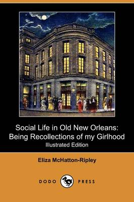 Social Life in Old New Orleans: Being Recollections of My Girlhood (Illustrated Edition) (Dodo Press)