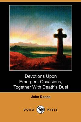 Devotions Upon Emergent Occasions, Together with Death's Duel (Dodo Press)