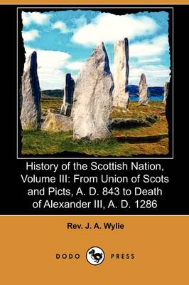 History of the Scottish Nation, Volume III: From Union of Scots and Picts, A. D. 843 to Death of Alexander III., A. D. 1286 (Dodo Press)