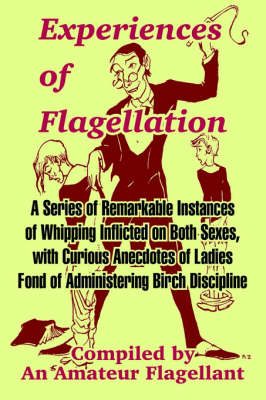Experiences of Flagellation: A Series of Remarkable Instances of Whipping Inflicted on Both Sexes