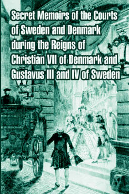Secret Memoirs of the Courts of Sweden and Denmark During the Reigns of Christian VII. of Denmark and Gustavus III. and IV. of Sweden