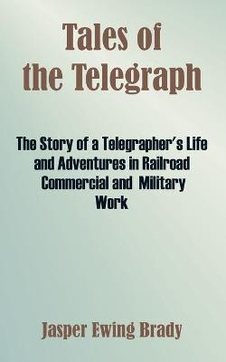 Tales of the Telegraph: The Story of a Telegrapher's Life and Adventures in Railroad Commercial and Military Work