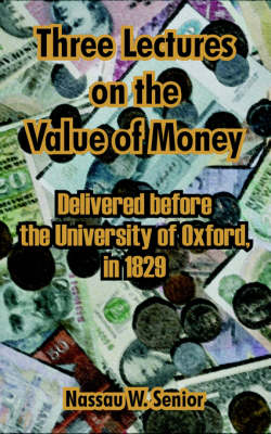 Three Lectures on the Value of Money: Delivered Before, the University of Oxford, in 1829