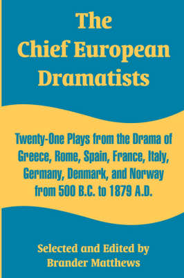 The Chief European Dramatists: Twenty-One Plays from the Drama of Greece, Rome, Spain, France, Italy, Germany, Denmark, and Norway from 500 B.C. to 1879 A.D.