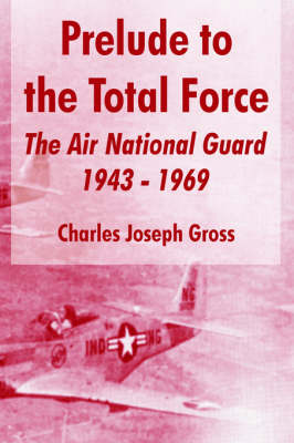 Prelude to the Total Force: The Air National Guard 1943 - 1969