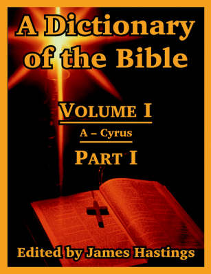 A Dictionary of the Bible: Volume I (Part I: A -- Cyrus)