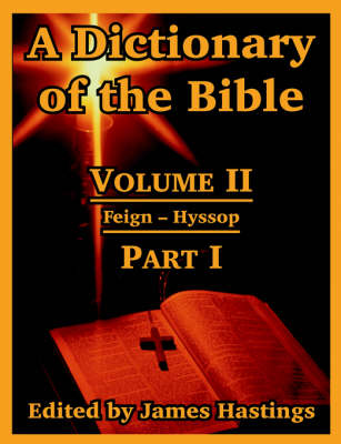 A Dictionary of the Bible: Volume II: (Part I: Feign -- Hyssop)