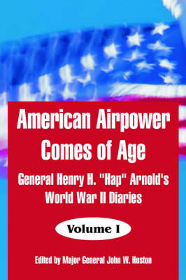 """American Airpower Comes of Age: General Henry H. """"Hap"""" Arnold's World War II Diaries"""