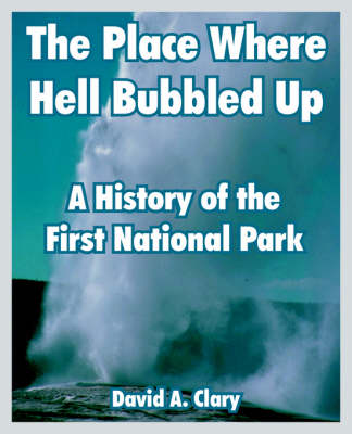 The Place Where Hell Bubbled Up: A History of the First National Park