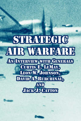 Strategic Air Warfare: An Interview with Generals Curtis E. Lemay, Leon W. Johnson, David A. Burchinal, and Jack J. Catton
