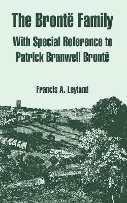 The Bronte Family: With Special Reference to Patrick Branwell Bronte