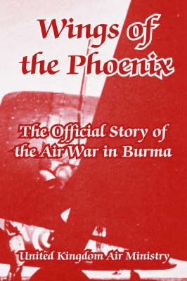 Wings of the Phoenix: The Official Story of the Air War in Burma