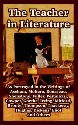 The Teacher in Literature: As Portrayed in the Writings of Ascham, Moliere, Rousseau, Shenstone, Fuller, Pestalozzi, Cowper, Goethe, Irving, Mitford, Bronte, Thompson, Thackeray, Hughes, Dickens, Eliot and Others