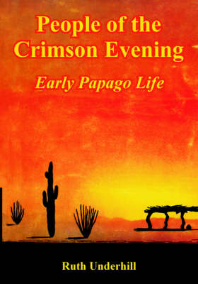 People of the Crimson Evening: Early Papago Life